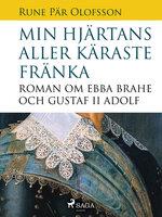 Min hjärtans aller käraste fränka : roman om Ebba Brahe och Gustaf II Adolf - Rune Pär Olofsson