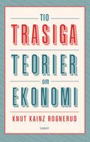 Tio trasiga teorier om ekonomi - Knut Kainz Rognerud