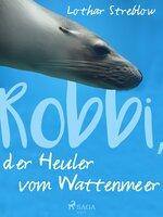 Robbi, der Heuler vom Wattenmeer - Lothar Streblow