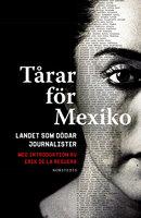Tårar för Mexiko : Landet som dödar journalister. Med introduktion av Erik de la Reguera - Erik de la Reguera