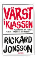 Värst i klassen : Berättelser om stökiga pojkar i innerstad och förort - Rickard Jonsson