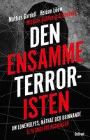 Den ensamme terroristen : Om lone wolves, näthat och brinnande flyktingförläggningar - Mattias Gardell, Heléne Lööw, Michael Dahlberg-Grundberg