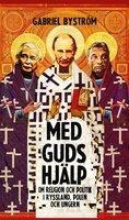 Med guds hjälp : Religion och politik i Ryssland, Polen och Ungern - Gabriel Byström