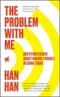 The Problem with Me: And Other Essays About Making Trouble in China Today - Han Han