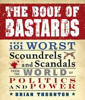 The Book of Bastards: 101 Worst Scoundrels and Scandals from the World of Politics and Power - Brian Thornton