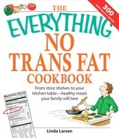 The Everything No Trans Fats Cookbook: From Store Shelves to Your Kitchen Table – healthy Meals Your Family Will Love - Linda Larsen