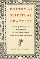 Poetry as Spiritual Practice: Reading, Writing, and Using Poetry in Your Daily Rituals, Aspirations, and Intentions - Robert McDowell