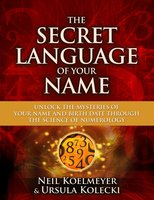 The Secret Language of Your Name: Unlock the Mysteries of Your Name and Birth Date Through the Science of Numerology - Neil Koelmeyer, Ursula Kolecki