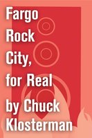 Fargo Rock City, for Real - Chuck Klosterman