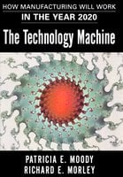 The Technology Machine: How Manufacturing Will Work in the Year 2000 - Patricia E. Moody,Richard E. Morley