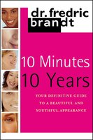 10 Minutes/10 Years: Your Definitive Guide to a Beautiful and Youthful Appearance - Frederic Brandt