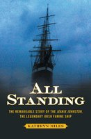 All Standing: The Remarkable Story of the Jeanie Johnston, The Legendary Irish Famine Ship - Kathryn Miles