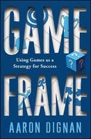 Game Frame: Using Games as a Strategy for Success - Aaron Dignan