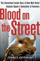 Blood on the Street: The Sensational Inside Story of How Wall Street Analysts Duped a Generation of Investors - Charles Gasparino