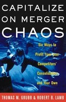 Capitalize on Merger Chaos: Six Ways to Profit from Your Competitors' Consolidation and Your Own - Thomas M Grubb, Robert B Lamb
