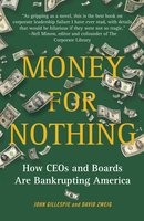 Money for Nothing: How CEOs and Boards Enrich Themselves While Bankrupting America - David Zweig,John Gillespie