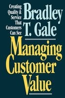 Managing Customer Value: Creating Quality and Service That Customers Can Se - Bradley Gale