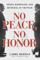No Peace, No Honor: Nixon, Kissinger, and Betrayal in Vietnam - Larry Berman