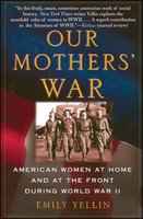 Our Mothers' War: American Women at Home and at the Front During World War II - Emily Yellin
