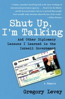 Shut Up, I'm Talking: And Other Diplomacy Lessons I Learned in the Israeli Government – A Memoir - Gregory Levey