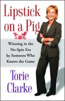 Lipstick on a Pig: Winning In the No-Spin Era by Someone Who Knows the Game - Torie Clarke