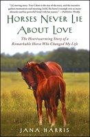 Horses Never Lie about Love: The Heartwarming Story of a Remarkable Horse Who Changed the World around Her - Jana Harris