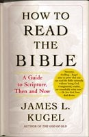 How to Read the Bible: A Guide to Scripture, Then and Now - James L. Kugel
