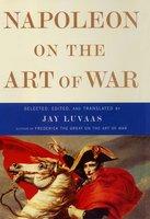 Napoleon on the Art of War - Jay Luvaas