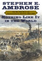 Nothing Like It In the World: The Men Who Built The Transcontinental Railroad 1863 – 1870 - Stephen E. Ambrose