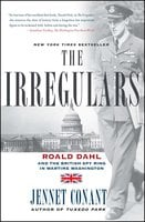The Irregulars: Roald Dahl and the British Spy Ring in Wartime Washington - Jennet Conant