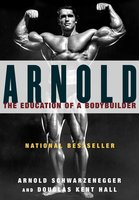 Arnold: The Education of a Bodybuilder - Arnold Schwarzenegger