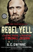 Rebel Yell: The Violence, Passion, and Redemption of Stonewall Jackson - S.C. Gwynne