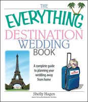 The Everything Destination Wedding Book: A Complete Guide to Planning Your Wedding Away from Home - Shelly Hagen
