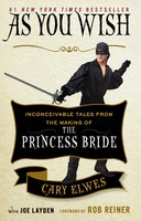 As You Wish: Inconceivable Tales from the Making of The Princess Bride - Joe Layden,Cary Elwes
