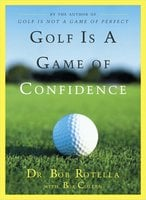 Golf Is a Game of Confidence - Bob Rotella, Bob Cullen