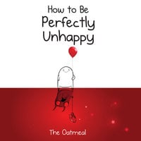 How to Be Perfectly Unhappy - The Oatmeal, Matthew Inman