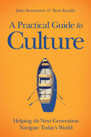 A Practical Guide to Culture - John Stonestreet,Brett Kunkle