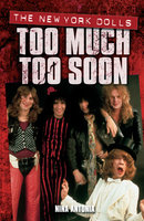 Too Much, Too Soon The Makeup Breakup of The New York Dolls - Nina Antonia