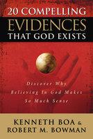 20 Compelling Evidences That God Exists - Ken Boa, Jr. Bowman