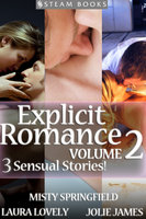 EXPLICIT ROMANCE Volume 2 - 3 Sensual Stories! - Jolie James,Laura Lovely,Misty Springfield