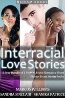 Interracial Love Stories - A Sexy Bundle of 3 BWWM Erotic Romance Short Stories From Steam Books - Sandra Sinclair, Marcus Williams, Shanika Patrice
