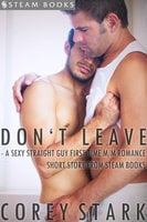 Don't Leave - A Sexy Straight Guy First Time M/M Romance Short Story From Steam Books - Steam Books, Corey Stark