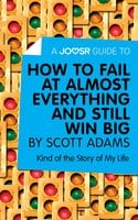 A Joosr Guide to... How to Fail at Almost Everything and Still Win Big by Scott Adams - Joosr