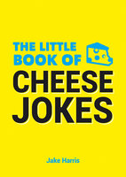 The Little Book of Cheese Jokes - Jake Harris