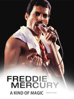 Freddie Mercury: A Kind of Magic - Mark Blake