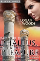 Double the Phallus, Double the Pleasure - A Sexy Supernatural Erotic Short Story from Steam Books - Steam Books, Logan Woods