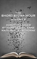 The Short Story Hour - Volume 6 - Nathaniel Hawthorne, Dorothy Parker, Richard Le Gallienne
