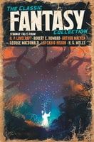 The Classic Fantasy Collection - H.P. Lovecraft,George MacDonald,Robert W. Chambers,Abraham Merritt,William Morris,Ernest Bramah,Herbert George Wells,Arthur Machen,Robert Ervin Howard,G. G. Pendarves,Lafcadio Hearn
