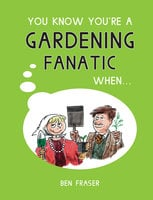 You Know You're A Gardening Fanatic When… - Ben Fraser