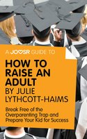 A Joosr Guide to... How to Raise an Adult by Julie Lythcott-Haims - Joosr